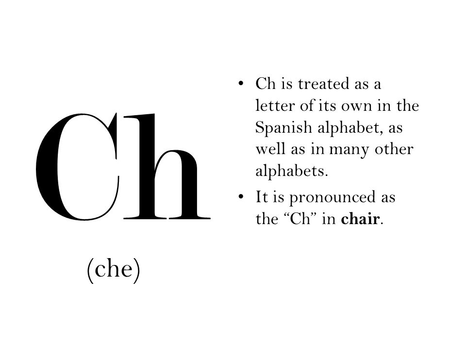 "(che) Ch Ch is treated as a letter of its own in the Spanish alphabet, as well as in many other alphabets. It is pronounced as the ""Ch"" in chair."