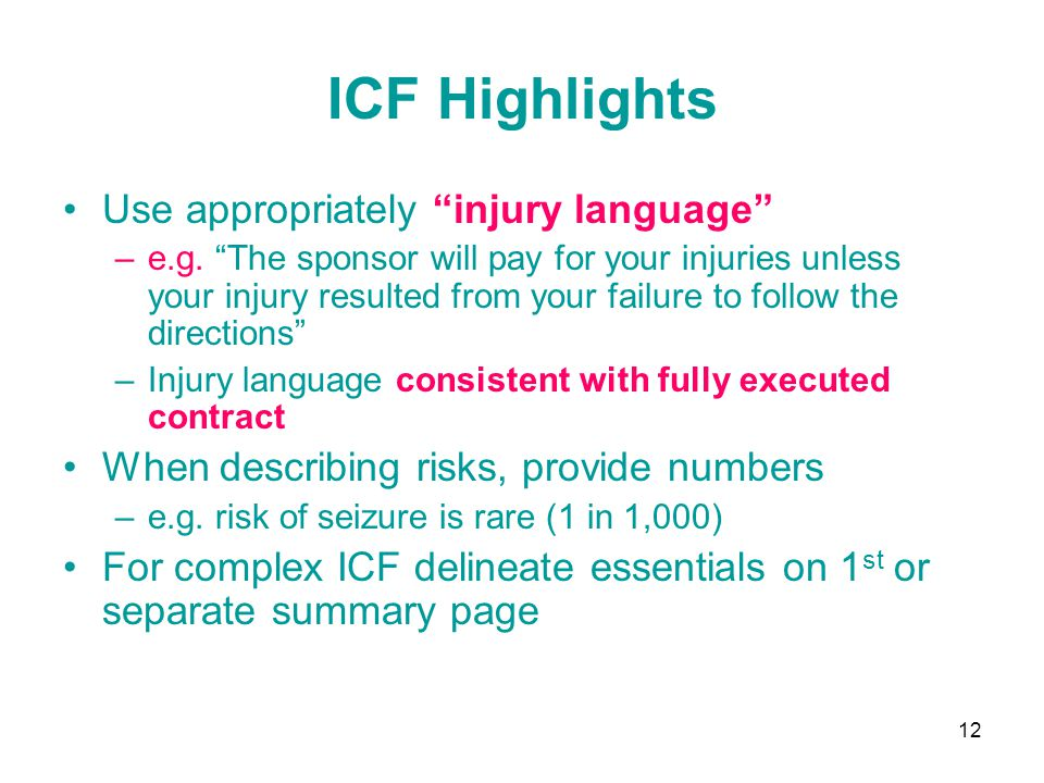 """12 ICF Highlights Use appropriately """"injury language"""" –e.g. """"The sponsor will pay for your injuries unless your injury resulted from your failure to f"""
