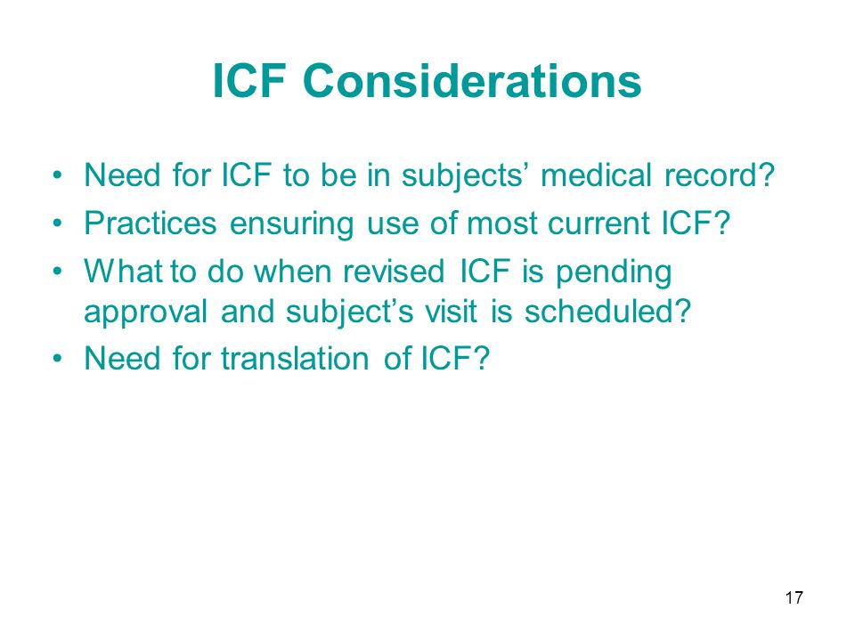 17 ICF Considerations Need for ICF to be in subjects' medical record? Practices ensuring use of most current ICF? What to do when revised ICF is pendi