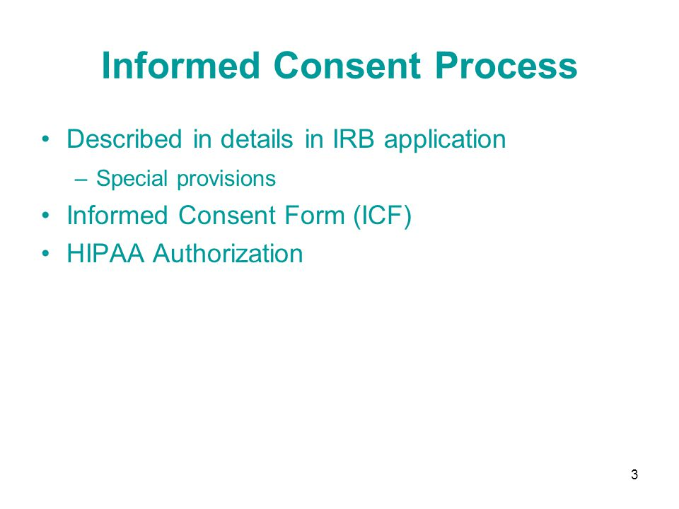 3 Informed Consent Process Described in details in IRB application –Special provisions Informed Consent Form (ICF) HIPAA Authorization