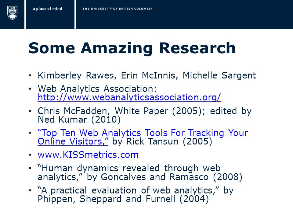 Some Amazing Research Kimberley Rawes, Erin McInnis, Michelle Sargent Web Analytics Association: http://www.webanalyticsassociation.org/ http://www.webanalyticsassociation.org/ Chris McFadden, White Paper (2005); edited by Ned Kumar (2010) Top Ten Web Analytics Tools For Tracking Your Online Visitors, by Rick Tansun (2005) Top Ten Web Analytics Tools For Tracking Your Online Visitors, www.KISSmetrics.com Human dynamics revealed through web analytics, by Goncalves and Ramasco (2008) A practical evaluation of web analytics, by Phippen, Sheppard and Furnell (2004)