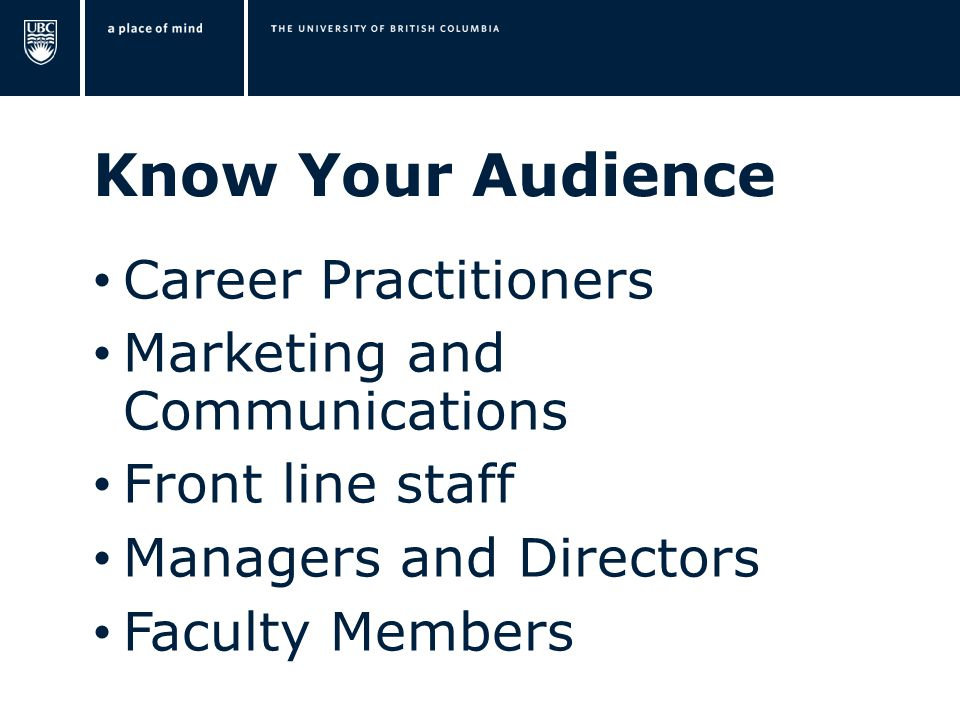 Know Your Audience Career Practitioners Marketing and Communications Front line staff Managers and Directors Faculty Members