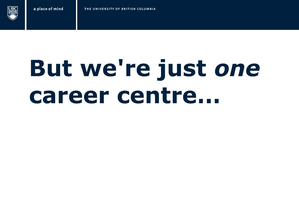 But we're just one career centre…