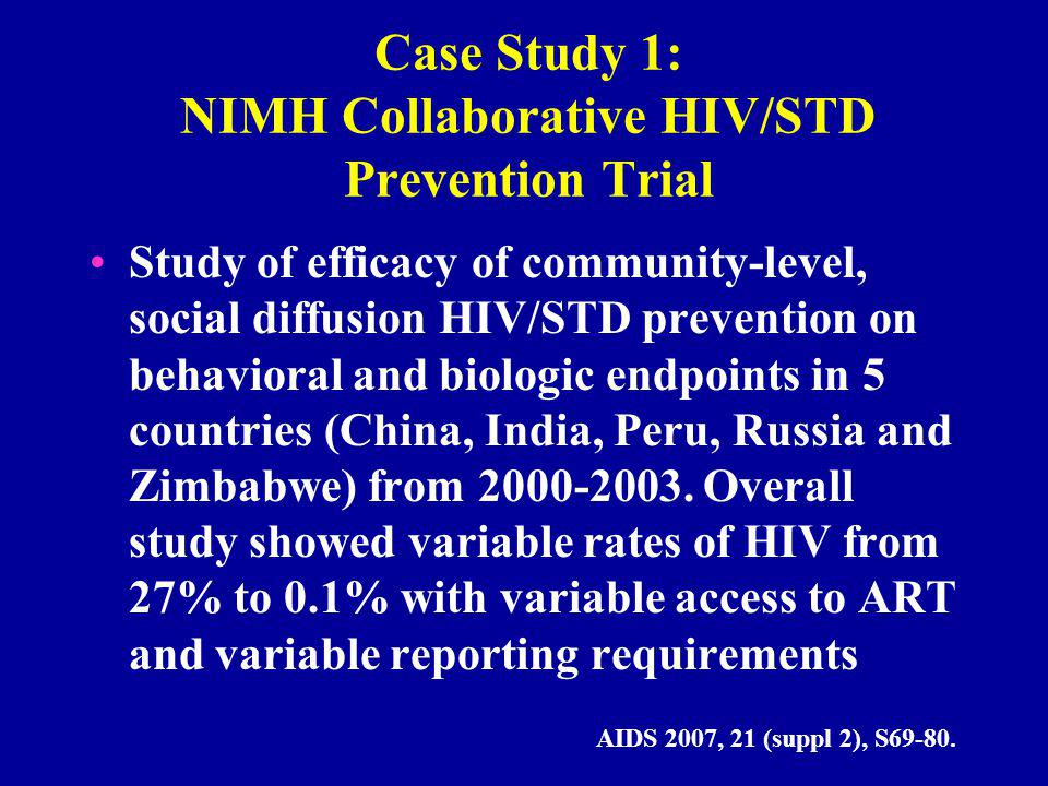 Case Study 1: NIMH Collaborative HIV/STD Prevention Trial Study of efficacy of community-level, social diffusion HIV/STD prevention on behavioral and biologic endpoints in 5 countries (China, India, Peru, Russia and Zimbabwe) from 2000-2003.