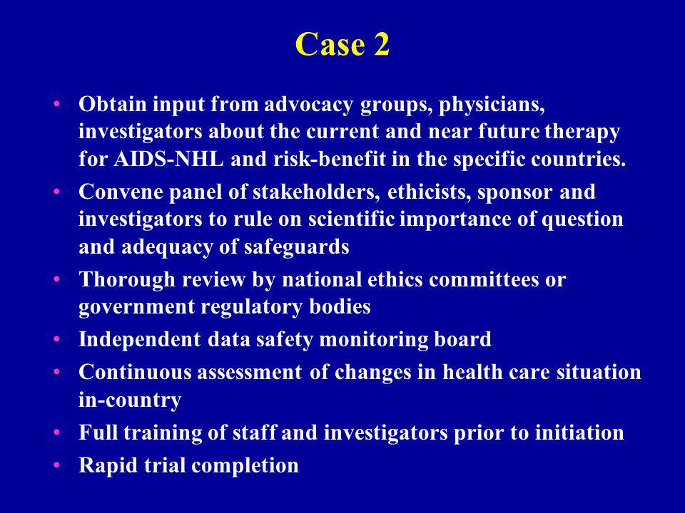 Case 2 Obtain input from advocacy groups, physicians, investigators about the current and near future therapy for AIDS-NHL and risk-benefit in the specific countries.