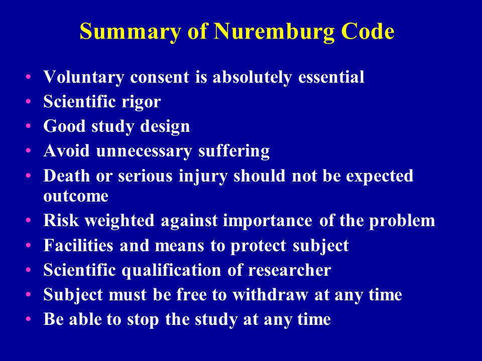 Summary of Nuremburg Code Voluntary consent is absolutely essential Scientific rigor Good study design Avoid unnecessary suffering Death or serious injury should not be expected outcome Risk weighted against importance of the problem Facilities and means to protect subject Scientific qualification of researcher Subject must be free to withdraw at any time Be able to stop the study at any time