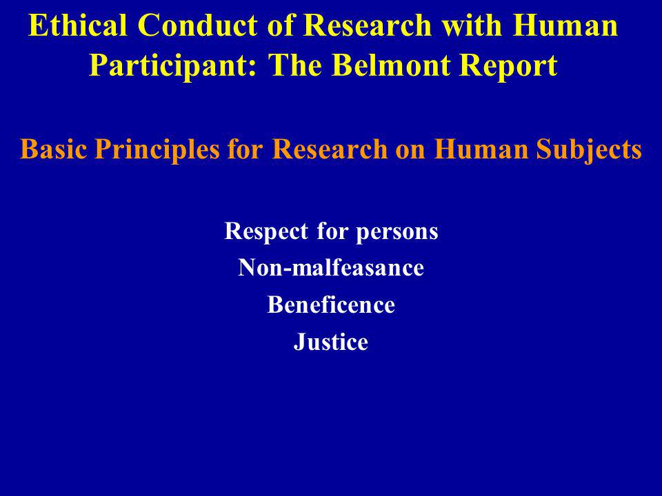 Ethical Conduct of Research with Human Participant: The Belmont Report Basic Principles for Research on Human Subjects Respect for persons Non-malfeasance Beneficence Justice