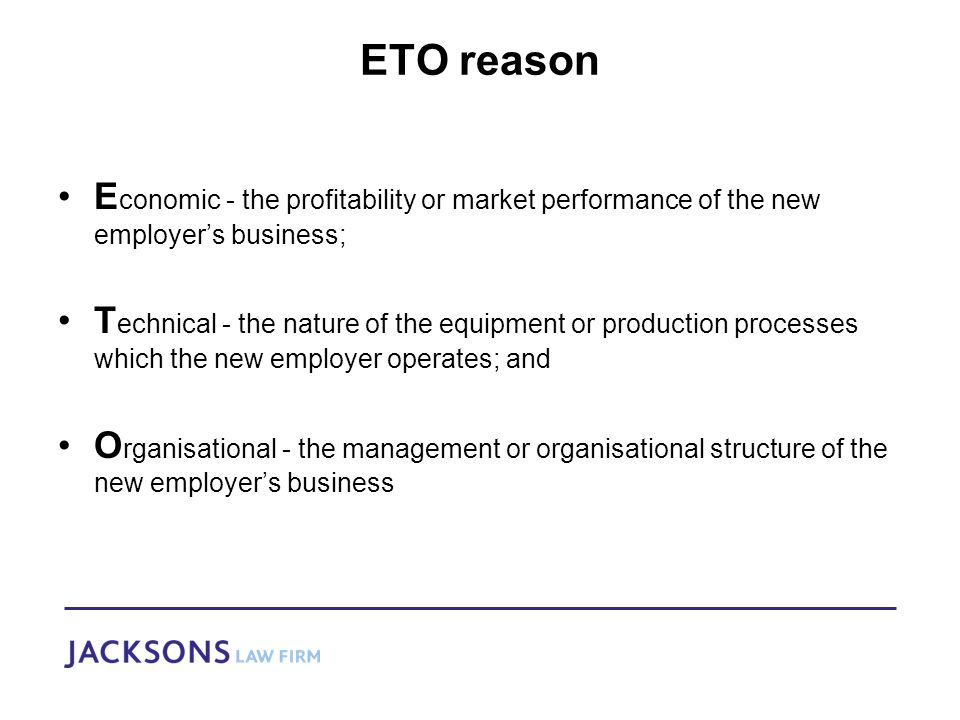 ETO reason E conomic - the profitability or market performance of the new employer's business; T echnical - the nature of the equipment or production processes which the new employer operates; and O rganisational - the management or organisational structure of the new employer's business