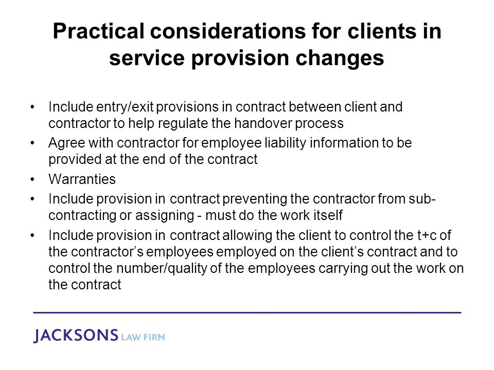 Practical considerations for clients in service provision changes Include entry/exit provisions in contract between client and contractor to help regulate the handover process Agree with contractor for employee liability information to be provided at the end of the contract Warranties Include provision in contract preventing the contractor from sub- contracting or assigning - must do the work itself Include provision in contract allowing the client to control the t+c of the contractor's employees employed on the client's contract and to control the number/quality of the employees carrying out the work on the contract