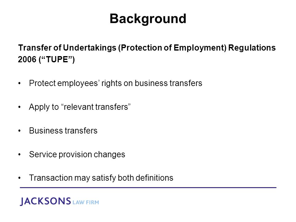 Background Transfer of Undertakings (Protection of Employment) Regulations 2006 ( TUPE ) Protect employees' rights on business transfers Apply to relevant transfers Business transfers Service provision changes Transaction may satisfy both definitions