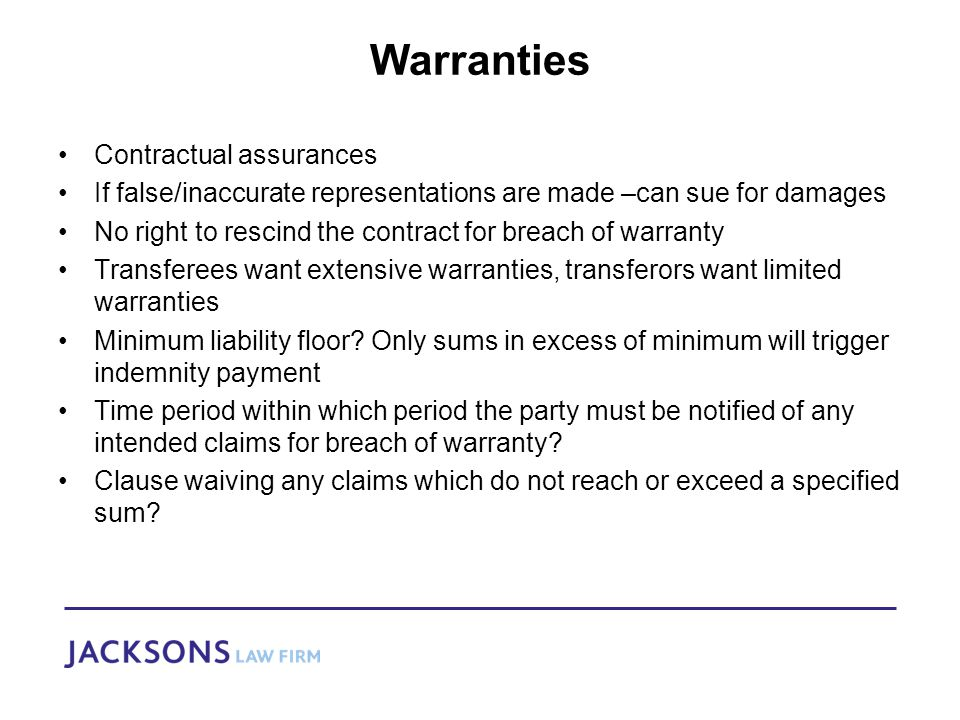 Warranties Contractual assurances If false/inaccurate representations are made –can sue for damages No right to rescind the contract for breach of warranty Transferees want extensive warranties, transferors want limited warranties Minimum liability floor.