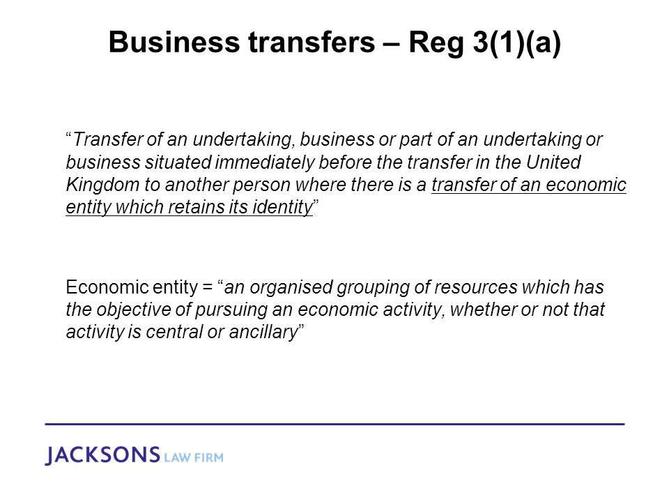 Business transfers – Reg 3(1)(a) Transfer of an undertaking, business or part of an undertaking or business situated immediately before the transfer in the United Kingdom to another person where there is a transfer of an economic entity which retains its identity Economic entity = an organised grouping of resources which has the objective of pursuing an economic activity, whether or not that activity is central or ancillary