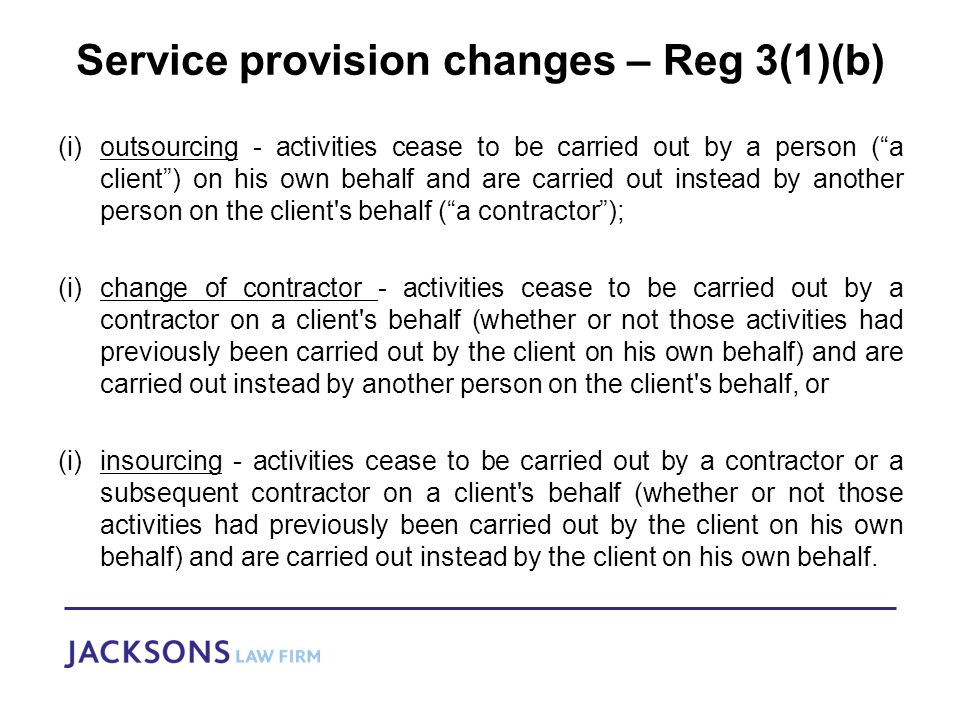 Service provision changes – Reg 3(1)(b) (i)outsourcing - activities cease to be carried out by a person ( a client ) on his own behalf and are carried out instead by another person on the client s behalf ( a contractor ); (i)change of contractor - activities cease to be carried out by a contractor on a client s behalf (whether or not those activities had previously been carried out by the client on his own behalf) and are carried out instead by another person on the client s behalf, or (i)insourcing - activities cease to be carried out by a contractor or a subsequent contractor on a client s behalf (whether or not those activities had previously been carried out by the client on his own behalf) and are carried out instead by the client on his own behalf.