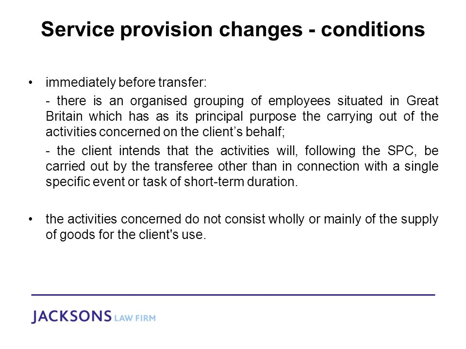 Service provision changes - conditions immediately before transfer: - there is an organised grouping of employees situated in Great Britain which has as its principal purpose the carrying out of the activities concerned on the client's behalf; - the client intends that the activities will, following the SPC, be carried out by the transferee other than in connection with a single specific event or task of short-term duration.