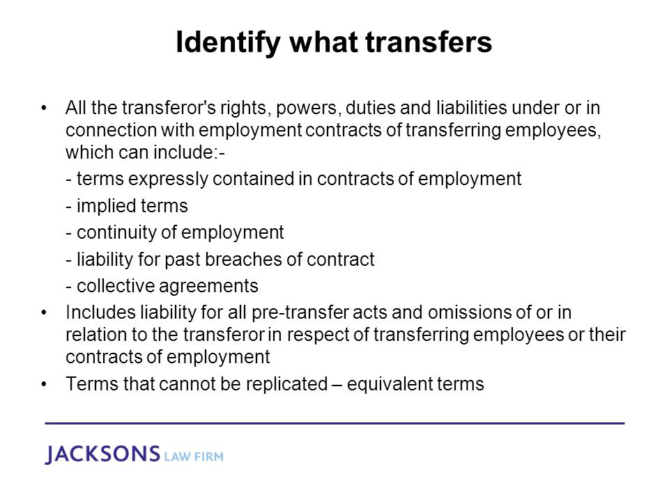 Identify what transfers All the transferor s rights, powers, duties and liabilities under or in connection with employment contracts of transferring employees, which can include:- - terms expressly contained in contracts of employment - implied terms - continuity of employment - liability for past breaches of contract - collective agreements Includes liability for all pre-transfer acts and omissions of or in relation to the transferor in respect of transferring employees or their contracts of employment Terms that cannot be replicated – equivalent terms