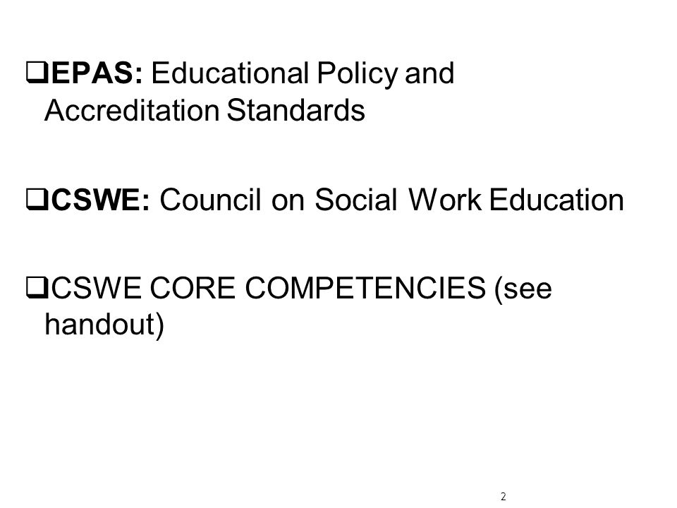  EPAS: Educational Policy and Accreditation Standards  CSWE: Council on Social Work Education  CSWE CORE COMPETENCIES (see handout) 2