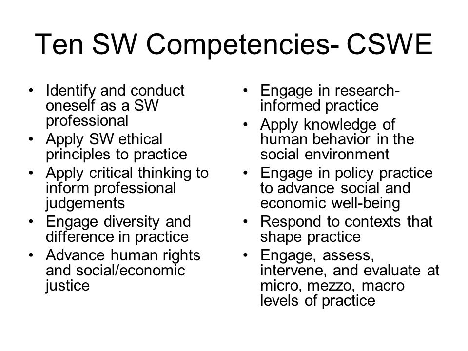 Ten SW Competencies- CSWE Identify and conduct oneself as a SW professional Apply SW ethical principles to practice Apply critical thinking to inform professional judgements Engage diversity and difference in practice Advance human rights and social/economic justice Engage in research- informed practice Apply knowledge of human behavior in the social environment Engage in policy practice to advance social and economic well-being Respond to contexts that shape practice Engage, assess, intervene, and evaluate at micro, mezzo, macro levels of practice