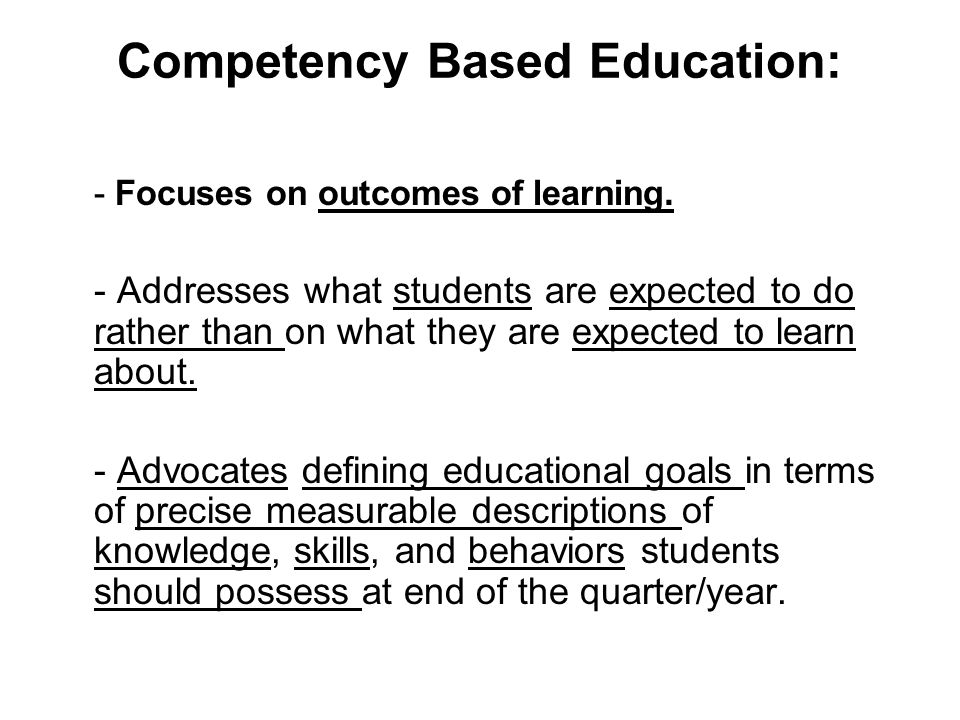 Competency Based Education: - Focuses on outcomes of learning.