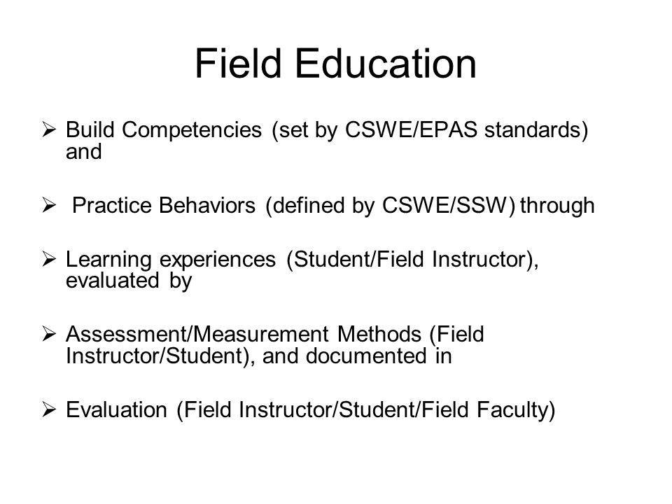 Field Education  Build Competencies (set by CSWE/EPAS standards) and  Practice Behaviors (defined by CSWE/SSW) through  Learning experiences (Student/Field Instructor), evaluated by  Assessment/Measurement Methods (Field Instructor/Student), and documented in  Evaluation (Field Instructor/Student/Field Faculty)