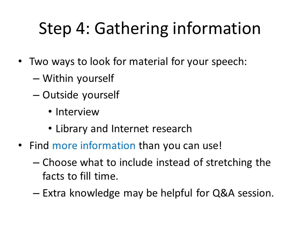 Step 4: Gathering information Two ways to look for material for your speech: – Within yourself – Outside yourself Interview Library and Internet research Find more information than you can use.