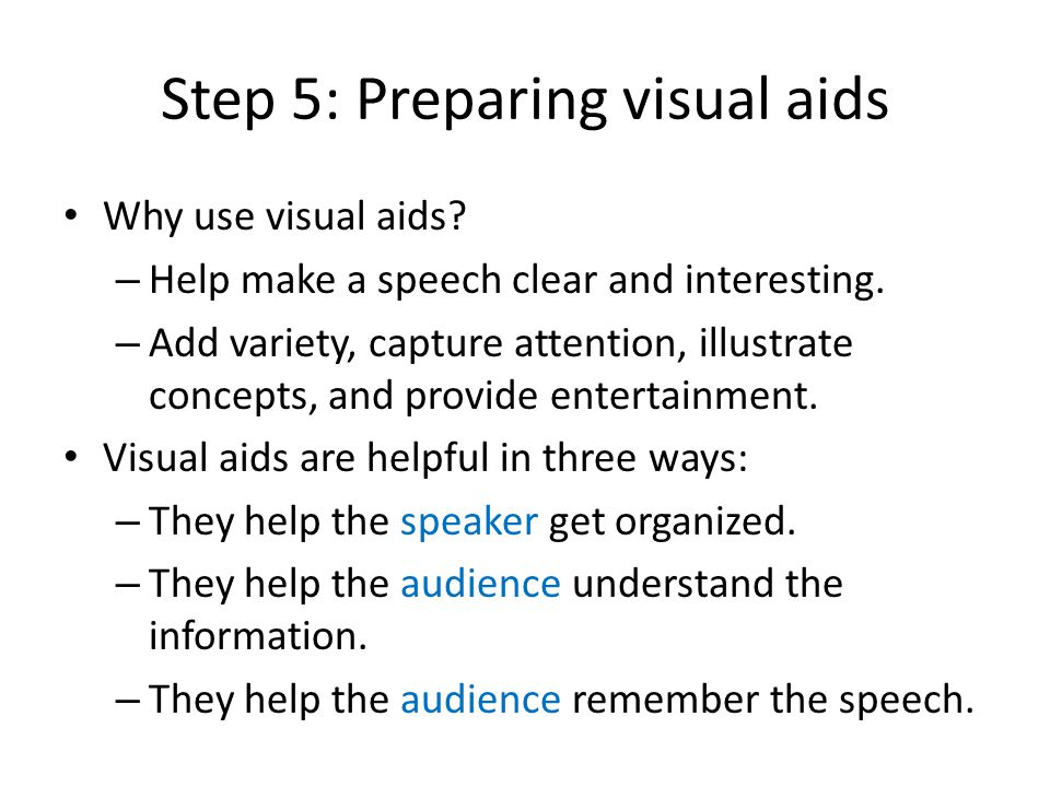 Step 5: Preparing visual aids Why use visual aids? – Help make a speech clear and interesting. – Add variety, capture attention, illustrate concepts,
