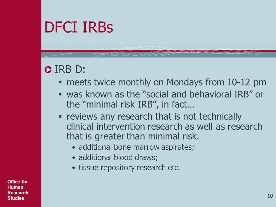 """Office for Human Research Studies 10 DFCI IRBs IRB D:  meets twice monthly on Mondays from 10-12 pm  was known as the """"social and behavioral IRB"""" or"""