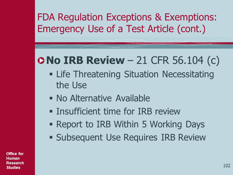 Office for Human Research Studies 102 FDA Regulation Exceptions & Exemptions: Emergency Use of a Test Article (cont.) No IRB Review – 21 CFR 56.104 (c