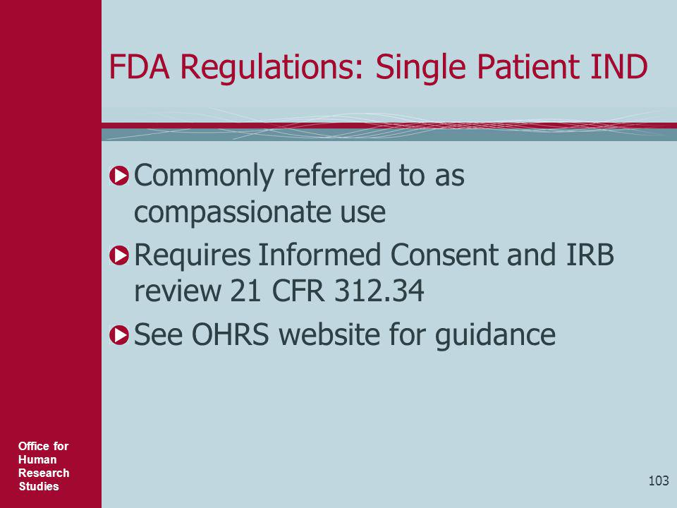 Office for Human Research Studies 103 FDA Regulations: Single Patient IND Commonly referred to as compassionate use Requires Informed Consent and IRB