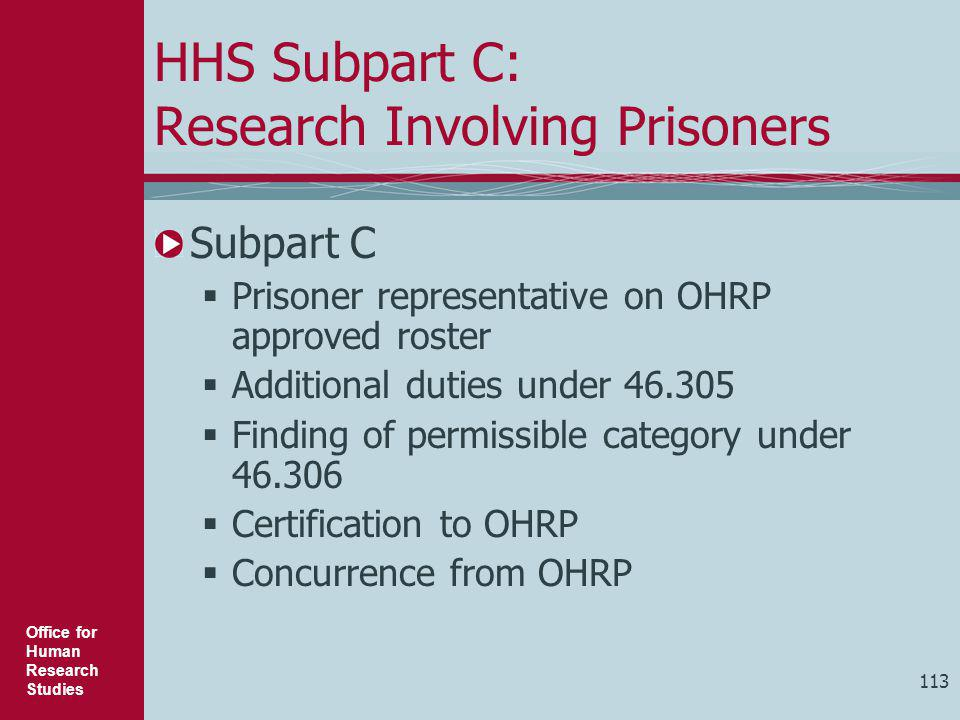 Office for Human Research Studies 113 HHS Subpart C: Research Involving Prisoners Subpart C  Prisoner representative on OHRP approved roster  Additi