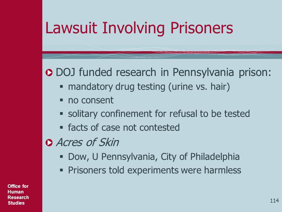 Office for Human Research Studies 114 Lawsuit Involving Prisoners DOJ funded research in Pennsylvania prison:  mandatory drug testing (urine vs. hair