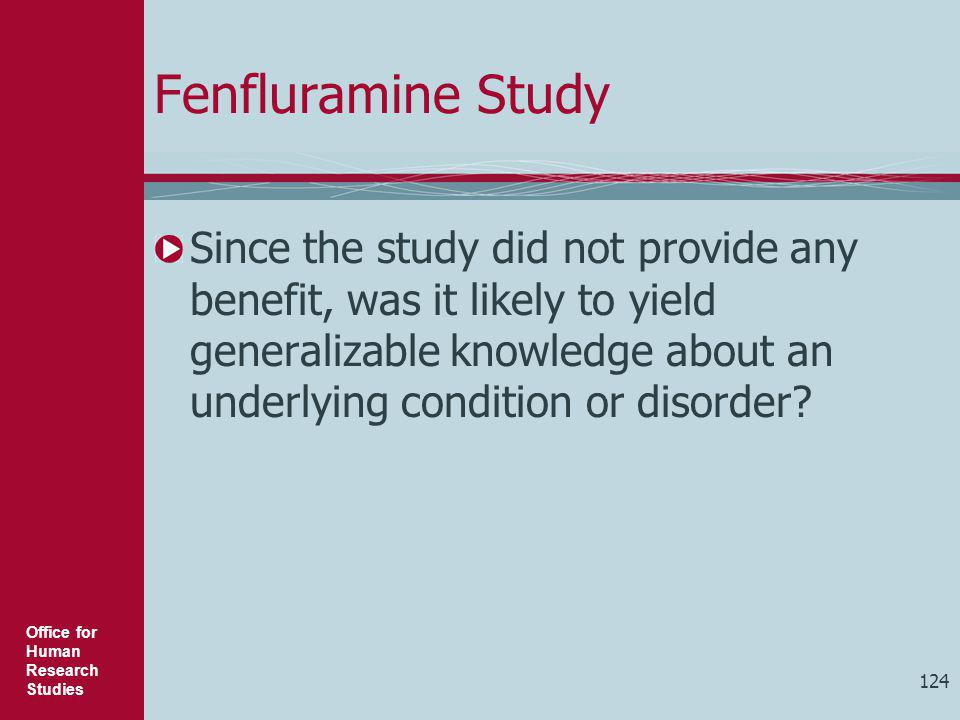 Office for Human Research Studies 124 Fenfluramine Study Since the study did not provide any benefit, was it likely to yield generalizable knowledge a