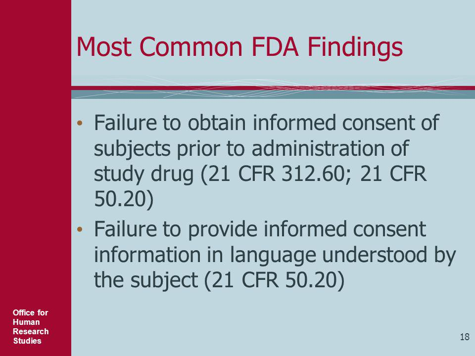 Office for Human Research Studies Most Common FDA Findings Failure to obtain informed consent of subjects prior to administration of study drug (21 CF