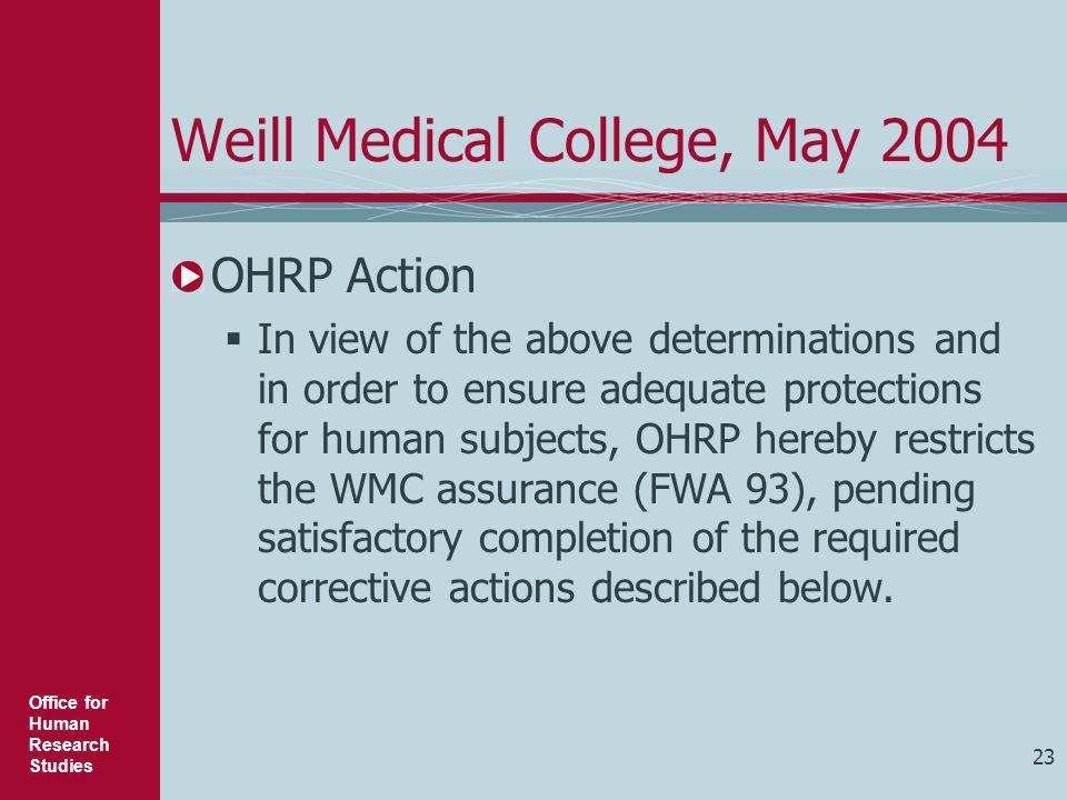 Office for Human Research Studies 23 Weill Medical College, May 2004 OHRP Action  In view of the above determinations and in order to ensure adequate