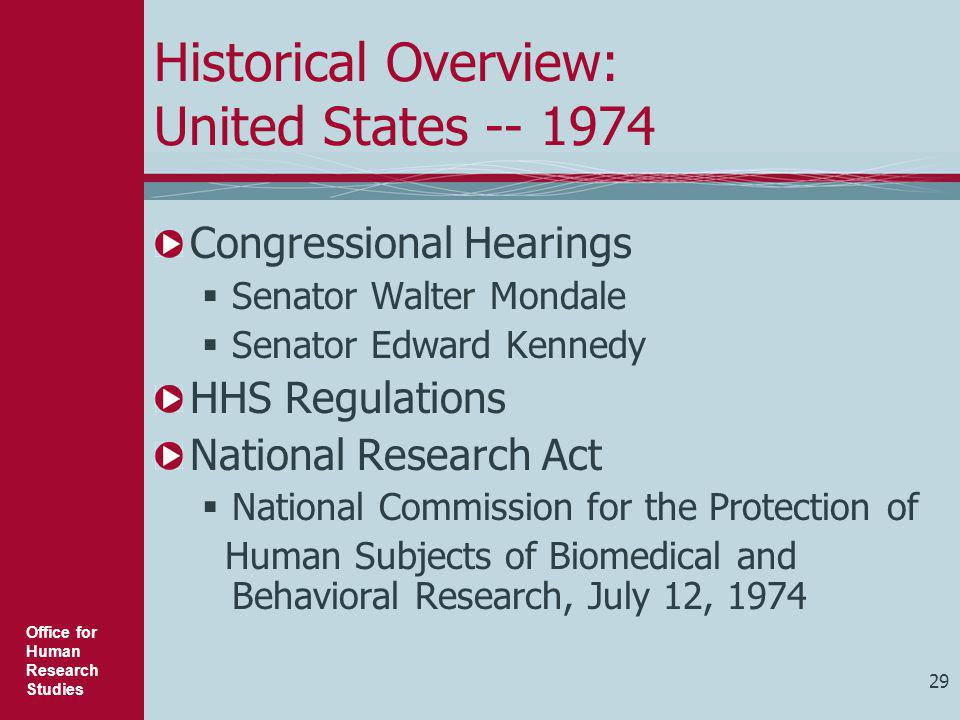 Office for Human Research Studies 29 Historical Overview: United States -- 1974 Congressional Hearings  Senator Walter Mondale  Senator Edward Kenne
