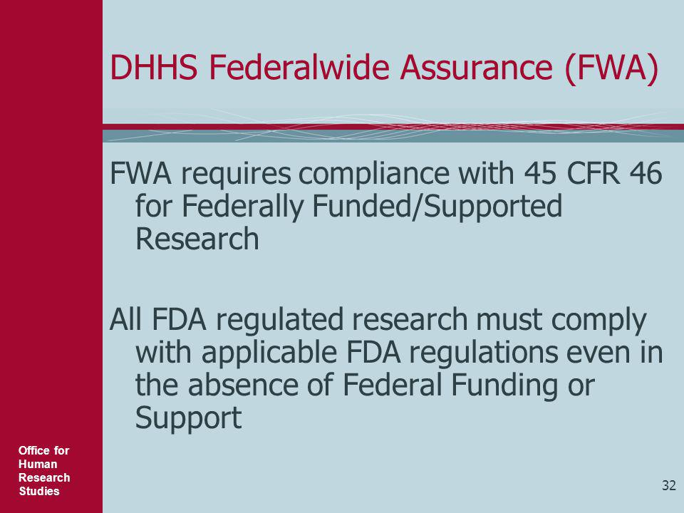 Office for Human Research Studies 32 DHHS Federalwide Assurance (FWA) FWA requires compliance with 45 CFR 46 for Federally Funded/Supported Research A