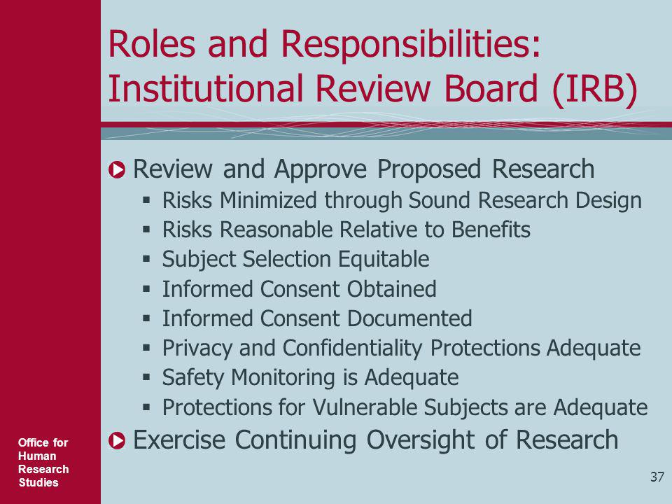 Office for Human Research Studies 37 Roles and Responsibilities: Institutional Review Board (IRB) Review and Approve Proposed Research  Risks Minimiz