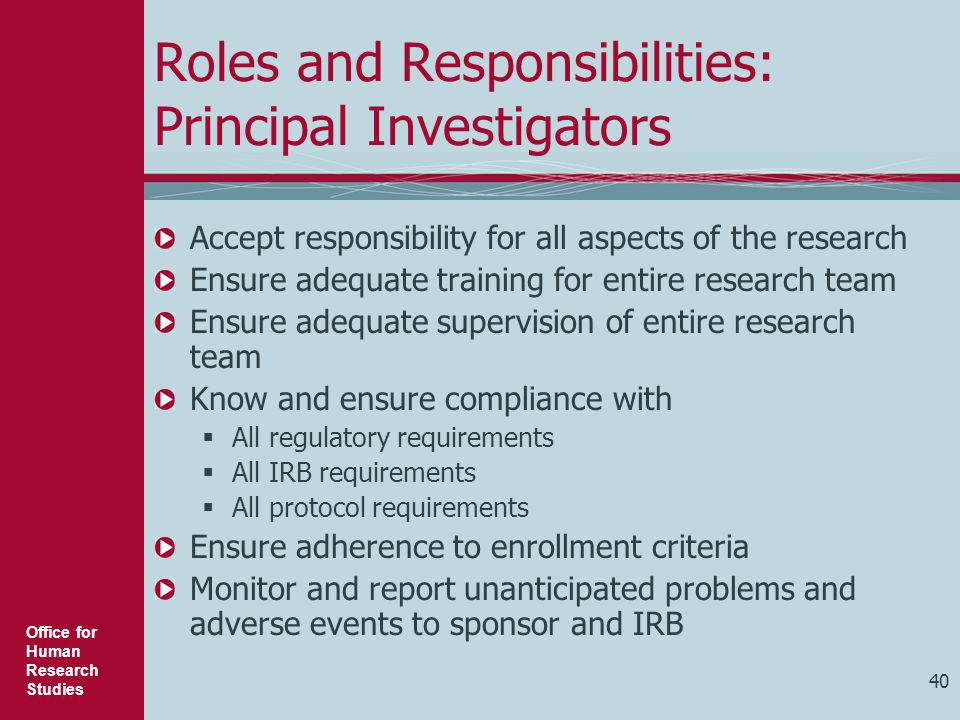 Office for Human Research Studies 40 Roles and Responsibilities: Principal Investigators Accept responsibility for all aspects of the research Ensure