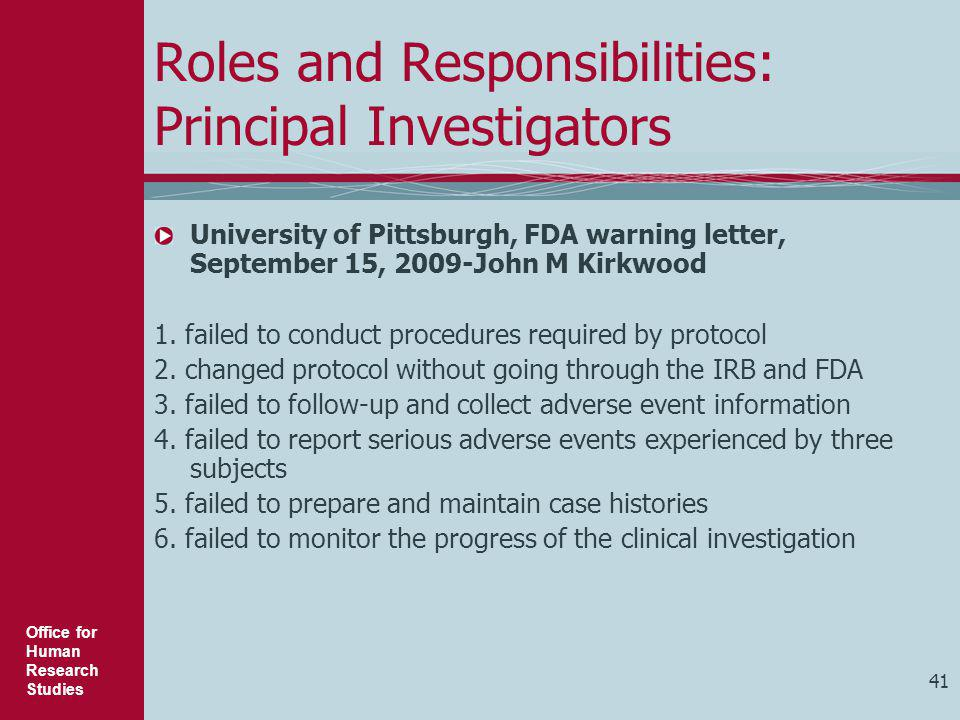 Office for Human Research Studies 41 Roles and Responsibilities: Principal Investigators University of Pittsburgh, FDA warning letter, September 15, 2