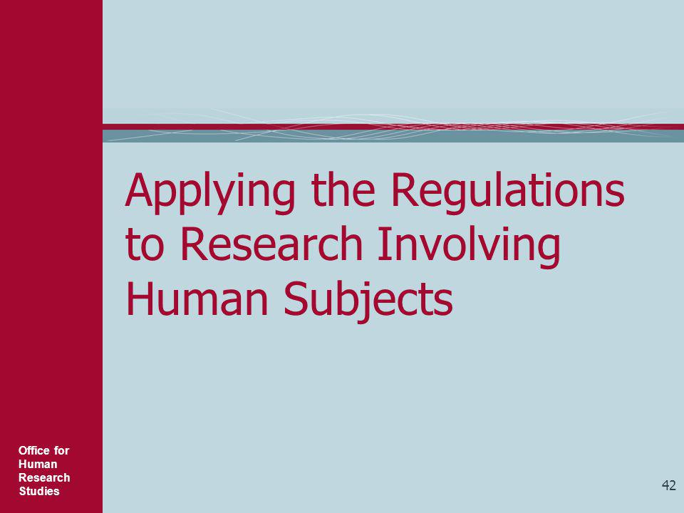 Office for Human Research Studies 42 Applying the Regulations to Research Involving Human Subjects