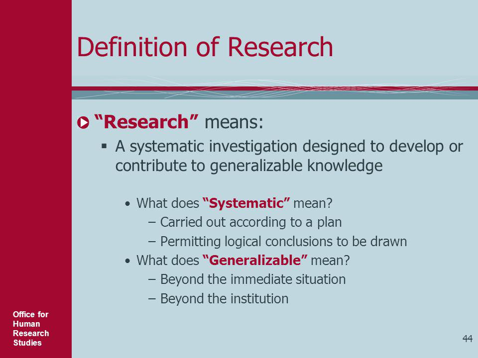 """Office for Human Research Studies 44 Definition of Research """"Research"""" means:  A systematic investigation designed to develop or contribute to genera"""