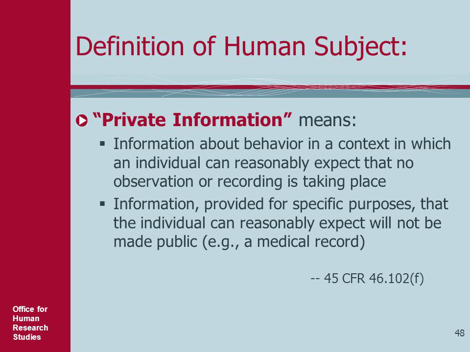"""Office for Human Research Studies 48 Definition of Human Subject: """"Private Information"""" means:  Information about behavior in a context in which an i"""