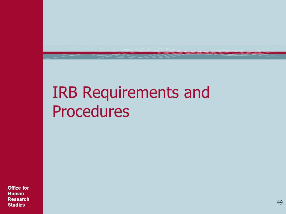 Office for Human Research Studies 49 IRB Requirements and Procedures