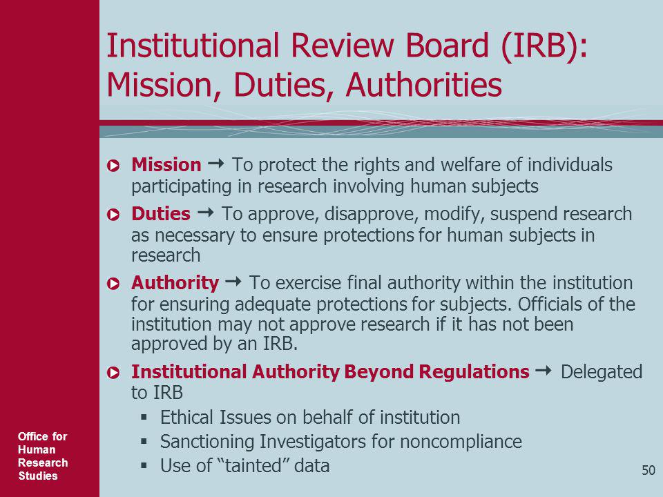 Office for Human Research Studies 50 Institutional Review Board (IRB): Mission, Duties, Authorities Mission  To protect the rights and welfare of ind