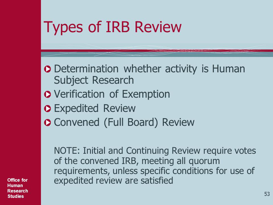 Office for Human Research Studies 53 Types of IRB Review Determination whether activity is Human Subject Research Verification of Exemption Expedited