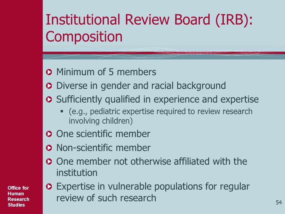 Office for Human Research Studies 54 Institutional Review Board (IRB): Composition Minimum of 5 members Diverse in gender and racial background Suffic