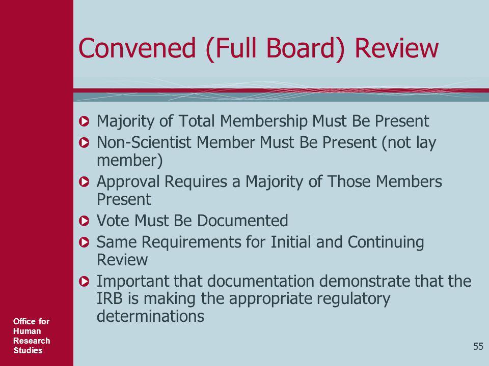 Office for Human Research Studies 55 Convened (Full Board) Review Majority of Total Membership Must Be Present Non-Scientist Member Must Be Present (n