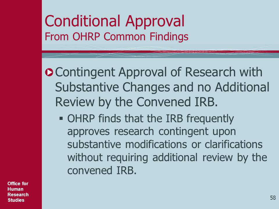 Office for Human Research Studies 58 Conditional Approval From OHRP Common Findings Contingent Approval of Research with Substantive Changes and no Ad