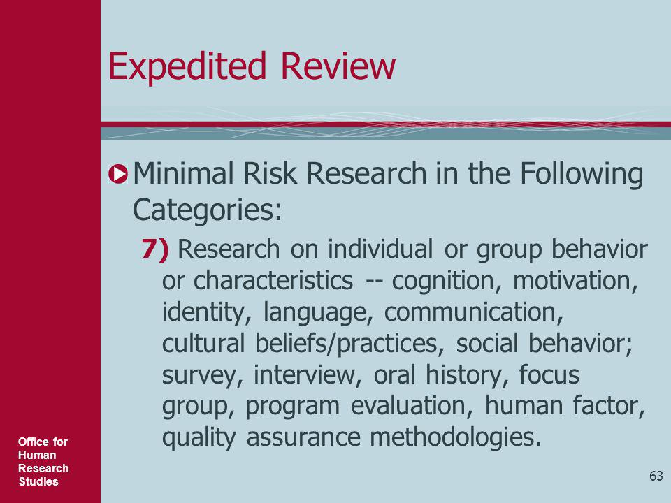 Office for Human Research Studies 63 Expedited Review Minimal Risk Research in the Following Categories: 7) Research on individual or group behavior o