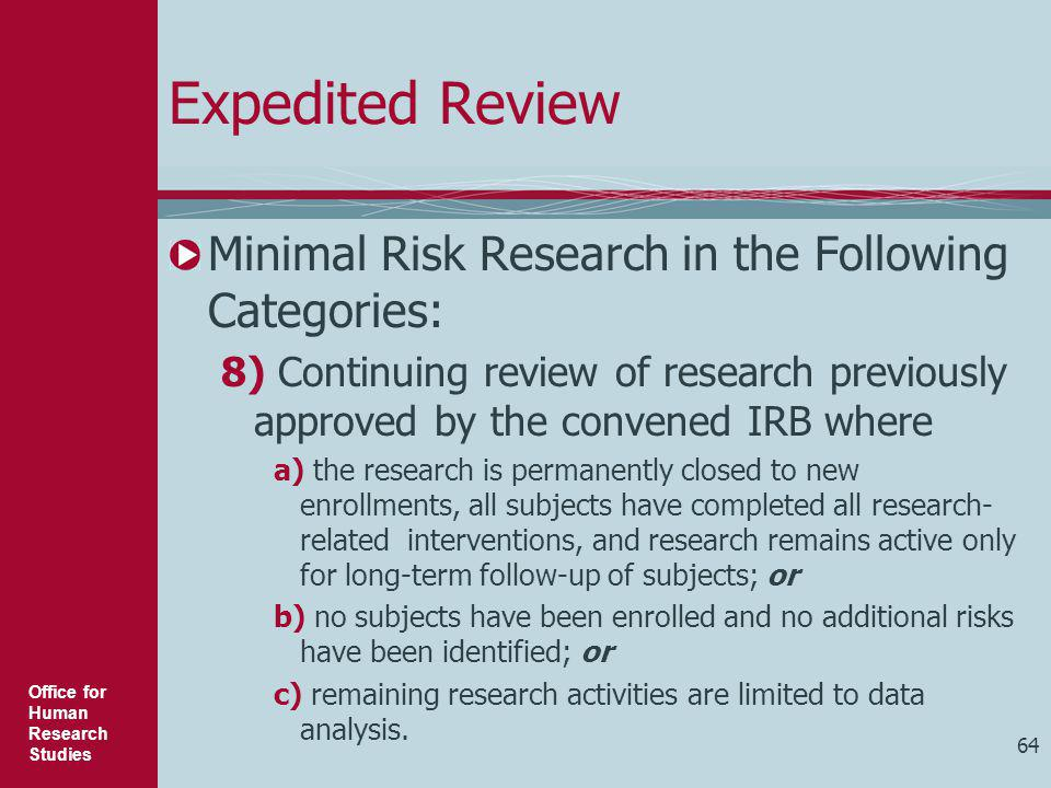 Office for Human Research Studies 64 Expedited Review Minimal Risk Research in the Following Categories: 8) Continuing review of research previously a