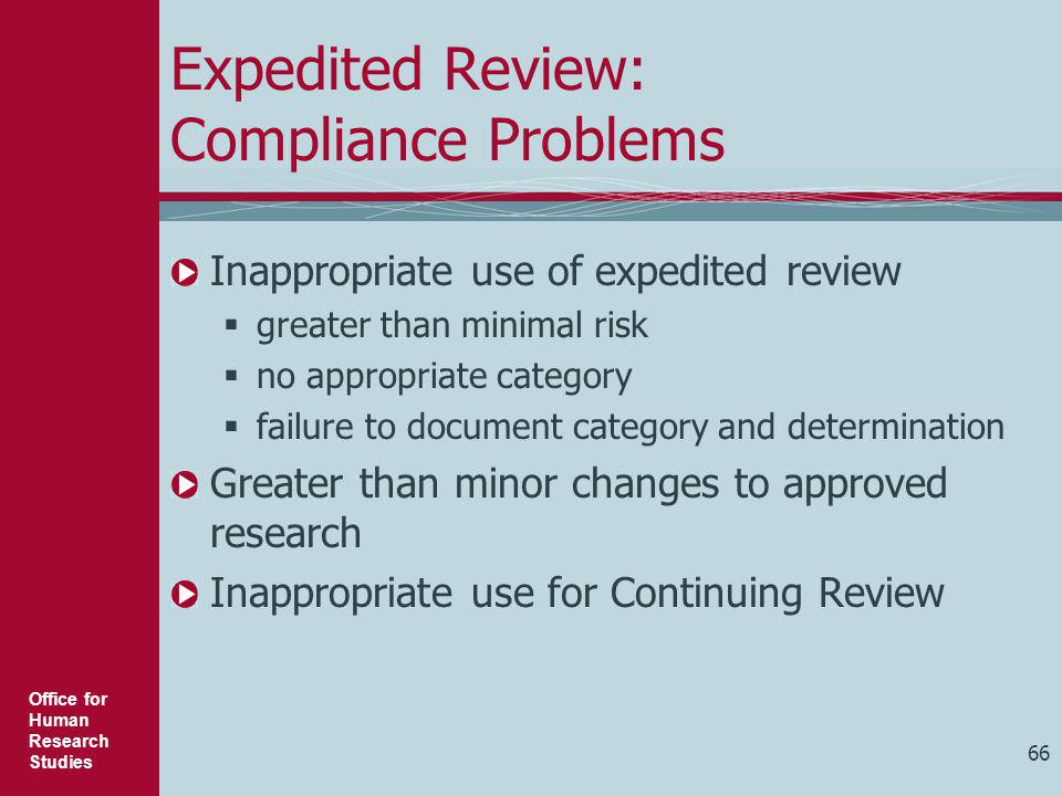 Office for Human Research Studies 66 Expedited Review: Compliance Problems Inappropriate use of expedited review  greater than minimal risk  no appr